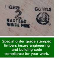Special order grade stamped timbers insure engineering and building code compliance for your work.